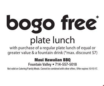 bogo free* plate lunch with purchase of a regular plate lunch of equal or greater value & a fountain drink (*max. discount $7). Not valid on Catering/Family Meals. Cannot be combined with other offers. Offer expires 10/15/17.