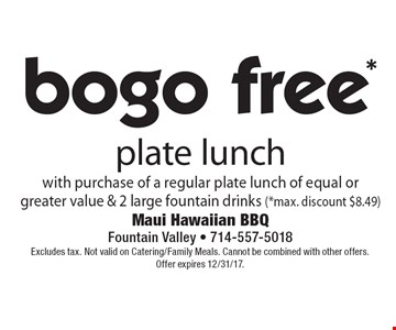 *Bogo free plate lunch with purchase of a regular plate lunch of equal or greater value & 2 large fountain drinks (*max. discount $8.49). Excludes tax. Not valid on Catering/Family Meals. Cannot be combined with other offers. Offer expires 12/31/17.