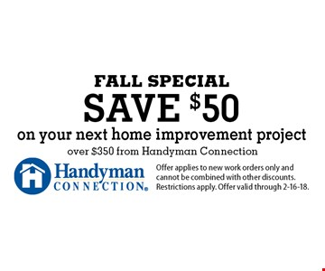 FALL SPECIAL save $50 on your next home improvement project over $350 from Handyman Connection. Offer applies to new work orders only and cannot be combined with other discounts. Restrictions apply. Offer valid through 2-16-18.