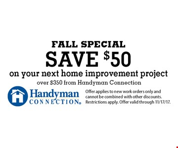 FALL SPECIAL save $50 on your next home improvement project over $350 from Handyman Connection. Offer applies to new work orders only and cannot be combined with other discounts. Restrictions apply. Offer valid through 11/17/17.
