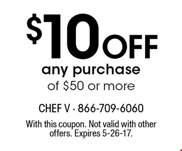 $10 OFF any purchase of $50 or more. With this coupon. Not valid with other offers. Expires 5-26-17.
