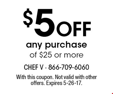 $5 OFF any purchase of $25 or more. With this coupon. Not valid with other offers. Expires 5-26-17.