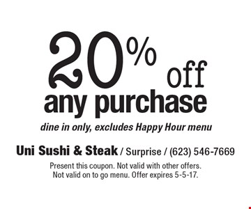 20% off any purchase. Dine in only, excludes Happy Hour menu. Present this coupon. Not valid with other offers. Not valid on to go menu. Offer expires 5-5-17.