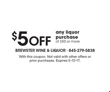 $5 Off any liquor purchase of $50 or more. With this coupon. Not valid with other offers or prior purchases. Expires 5-12-17.