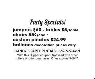Party specials! Jumpers $60, tables $5/table, chairs 55¢/chair, custom pinatas $24.99, balloons decoration prices vary. With this Clipper coupon. Not valid with other offers or prior purchases. Offer expires 5-5-17.