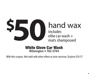 $50 hand wax includes elite car wash + mats shampooed. With this coupon. Not valid with other offers or prior services. Expires 5/5/17.