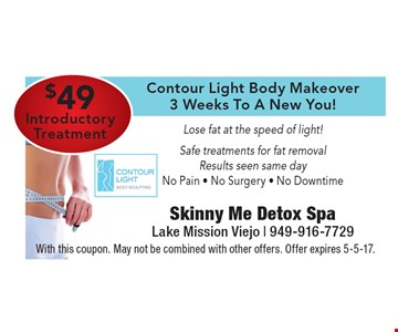 $49 Introductory Treatment. Contour Light Body Makeover. 3 Weeks To A New You! Lose fat at the speed of light! Safe treatments for fat removal. Results seen same day. No Pain, No Surgery, No Downtime. With this coupon. May not be combined with other offers. Offer expires 5-5-17.