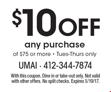 $10 off any purchase of $75 or more. Tues-Thurs only. With this coupon. Dine in or take-out only. Not valid with other offers. No split checks. Expires 5/19/17.
