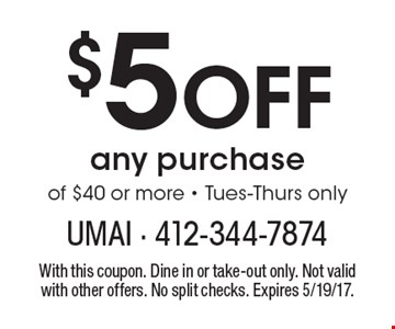 $5 off any purchase of $40 or more. Tues-Thurs only. With this coupon. Dine in or take-out only. Not valid with other offers. No split checks. Expires 5/19/17.