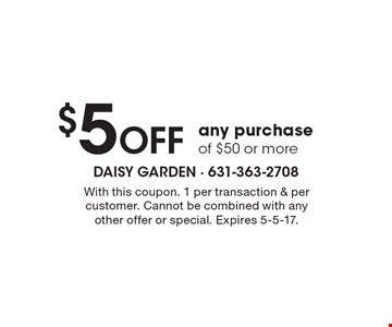 $5 off any purchase of $50 or more. With this coupon. 1 per transaction & per customer. Cannot be combined with any other offer or special. Expires 5-5-17.