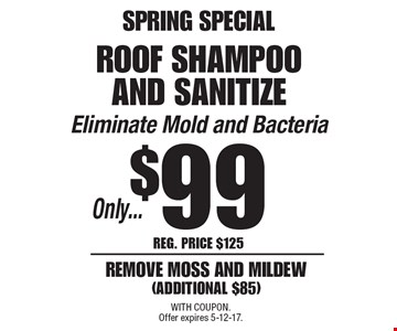 SPRING SPECIAL Only...$99 roof shampoo and sanitize Eliminate Mold and Bacteria remove moss and mildew (additional $85). Reg. Price $125. With Coupon. Offer expires 5-12-17.