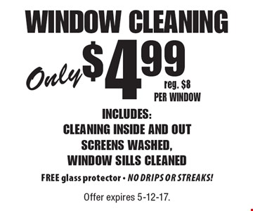 Only $4.99 window cleaning Includes: cleaning inside and out screens washed, window sills cleaned FREE glass protector - No drips or streaks! reg. $8 per window. Offer expires 5-12-17.