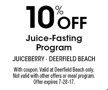 10% Off Juice-Fasting Program. With coupon. Valid at Deerfield Beach only. Not valid with other offers or meal program. Offer expires 7-28-17.