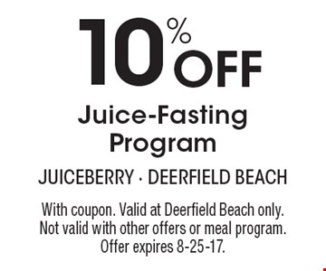 10% off juice-fasting program. With coupon. Valid at Deerfield Beach only. Not valid with other offers or meal program. Offer expires 8-25-17.