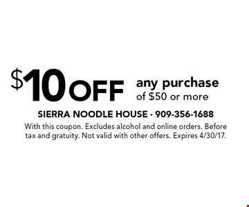 $10 off any purchase of $50 or more. With this coupon. Excludes alcohol and online orders. Before tax and gratuity. Not valid with other offers. Expires 4/30/17.