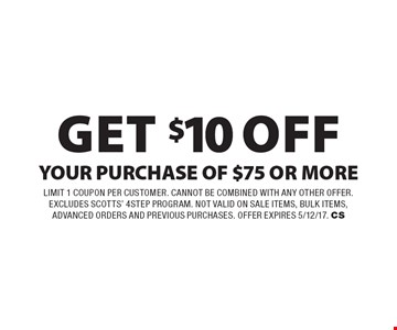 Get $10 Off YOUR PURCHASE OF $75 OR MORE. Limit 1 Coupon per Customer. cannot be combined with any other offer. excludes scotts' 4 step program. not valid on sale items, bulk items, advanced orders and previous purchases. Offer expires 5/12/17. CS