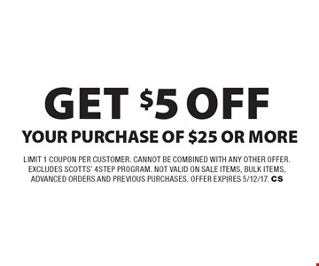 Get $5 Off YOUR PURCHASE OF $25 OR MORE. Limit 1 Coupon per Customer. cannot be combined with any other offer. excludes scotts' 4 step program. not valid on sale items, bulk items, advanced orders and previous purchases. Offer expires 5/12/17. CS