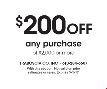 $200 Off any purchase of $2,000 or more. With this coupon. Not valid on prior estimates or sales. Expires 5-5-17.