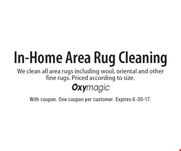 In-Home Area Rug Cleaning. We clean all area rugs including wool, oriental and other fine rugs. Priced according to size. With coupon. One coupon per customer. Expires 6-30-17.
