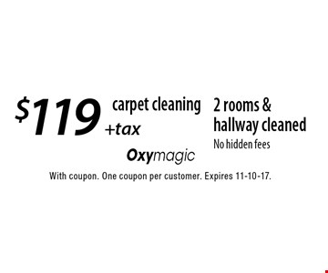 Carpet cleaning. $119 + tax 2 rooms & hallway cleaned. No hidden fees. With coupon. One coupon per customer. Expires 11-10-17.