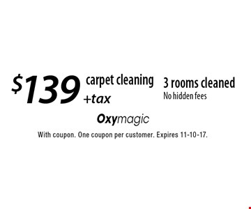 Carpet cleaning. $139 + tax 3 rooms cleaned. No hidden fees. With coupon. One coupon per customer. Expires 11-10-17.