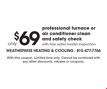 only $69 for professional furnace or air conditioner clean and safety check with free water heater inspection. With this coupon. Limited time only. Cannot be combined with any other discounts, rebates or coupons. One coupon per call. Expires 8-11-17.