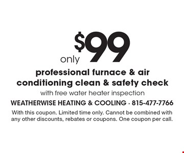 $99 only professional furnace & air conditioning clean & safety check with free water heater inspection. With this coupon. Limited time only. Cannot be combined with any other discounts, rebates or coupons. One coupon per call.