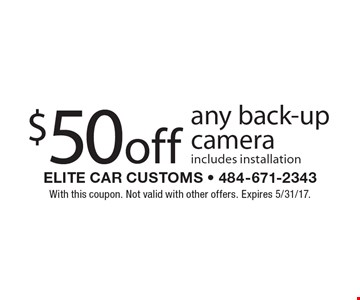 $50 off any back-up camera includes installation. With this coupon. Not valid with other offers. Expires 5/31/17.