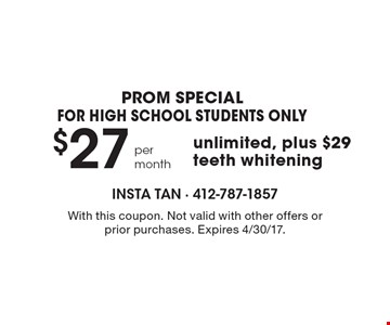 PROM special - for high school students only! $27 per month unlimited, plus $29 teeth whitening. With this coupon. Not valid with other offers or prior purchases. Expires 4/30/17.