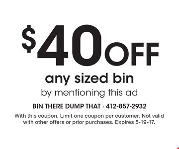 $40 Off any sized bin by mentioning this ad. With this coupon. Limit one coupon per customer. Not valid with other offers or prior purchases. Expires 5-19-17.
