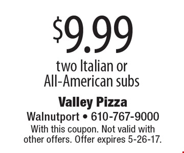 $9.99 two Italian or All-American subs. With this coupon. Not valid with other offers. Offer expires 5-26-17.