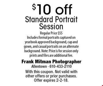 $10 off Standard Portrait Session. Regular Price $55. Includes formal portraits captured on yearbook approved background, cap and gown, and casual portraits on an alternate background. Note: Price is for session only prints and files are additional fee. With this coupon. Not valid with other offers or prior purchases. Offer expires 2-2-18.