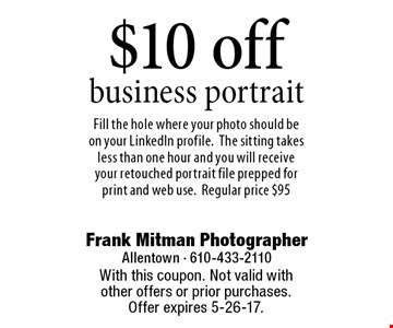 $10 off business portrait. Fill the hole where your photo should be on your LinkedIn profile.The sitting takes less than one hour and you will receive your retouched portrait file prepped for print and web use.Regular price $95. With this coupon. Not valid with other offers or prior purchases. Offer expires 5-26-17.