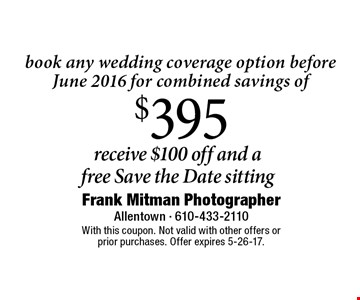 Receive $100 off and a free Save the Date sitting book any wedding coverage option before June 2016 for combined savings of $395. With this coupon. Not valid with other offers or prior purchases. Offer expires 5-26-17.