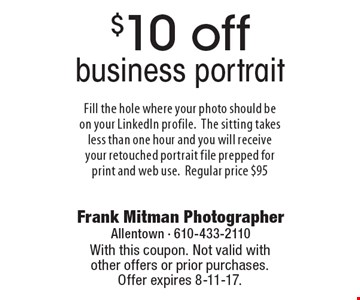 $10 off business portrait Fill the hole where your photo should be on your LinkedIn profile. The sitting takes less than one hour and you will receive your retouched portrait file prepped for print and web use. Regular price $95. With this coupon. Not valid with other offers or prior purchases. Offer expires 8-11-17.