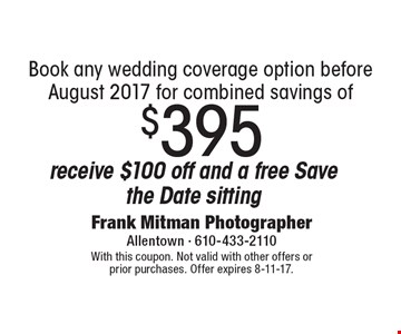 Book any wedding coverage option before August 2017 for combined savings of $395 receive $100 off and a free Save the Date sitting. With this coupon. Not valid with other offers or prior purchases. Offer expires 8-11-17.