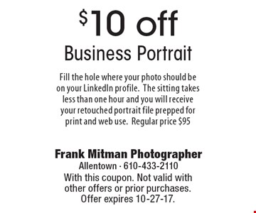 $10 off Business Portrait. Fill the hole where your photo should be on your LinkedIn profile. The sitting takes less than one hour and you will receive your retouched portrait file prepped for print and web use. Regular price $95. With this coupon. Not valid with other offers or prior purchases. Offer expires 10-27-17.