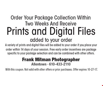 Order Your Package Collection Within Two Weeks And Receive Prints and Digital Files added to your order. A variety of prints and digital files will be added to your order if you place your order within 14 days of your session. Free early order incentives are package specific to your package selection and can be combined with other offers. With this coupon. Not valid with other offers or prior purchases. Offer expires 10-27-17.