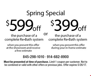 Spring Special. $599 off the purchase of complete Re-Bath system when you present this offer at the showroom and receive a free estimate OR $499 off the purchase of a complete Re-Bath system when you present this offer during your in-home estimate. Must be presented at time of purchase. Limit 1 coupon per customer. Not to be combined or valid with other offers or previous jobs. Offer expires 5/26/17.