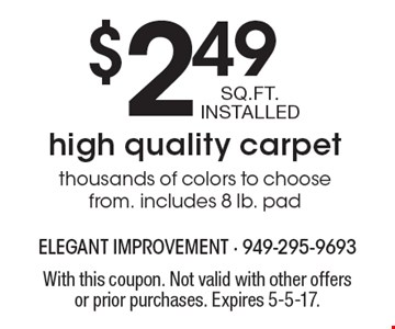 $2.49 SQ.FT. INSTALLED high quality carpet thousands of colors to choose from. includes 8 lb. pad. With this coupon. Not valid with other offers or prior purchases. Expires 5-5-17.
