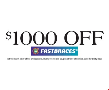 $1000 off Fastbraces. Not valid with other offers or discounts. Must present this coupon at time of service. Valid for thirty days.