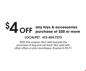 $4 OFF any toys & accessories purchase of $20 or more. With this coupon. Not valid towards the purchase of dog and cat food. Not valid with other offers or prior purchases. Expires 5-19-17.