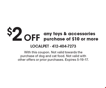 $2 OFF any toys & accessories purchase of $10 or more. With this coupon. Not valid towards the purchase of dog and cat food. Not valid with other offers or prior purchases. Expires 5-19-17.