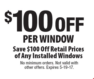 $100 OFF Per Window Save $100 Off Retail Prices of Any Installed Windows. No minimum orders. Not valid with other offers. Expires 5-19-17.