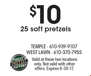 $10 25 soft pretzels. Valid at these two locations only. Not valid with other offers. Expires 6-30-17.