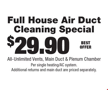 $29.90 Full House Air Duct Cleaning Special. All-Unlimited Vents, Main Duct & Plenum Chamber Per single heating/AC system. Additional returns and main duct are priced separately.