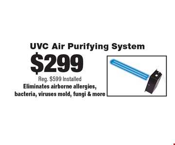 $299 UVC Air Purifying System. Reg. $599 Installed. Eliminates airborne allergies, bacteria, viruses mold, fungi & more.