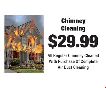 $29.99 Chimney Cleaning.  All Regular Chimney Cleaned With Purchase Of Complete Air Duct Cleaning.