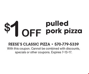 $1 Off pulled pork pizza. With this coupon. Cannot be combined with discounts, specials or other coupons. Expires 7-13-17.