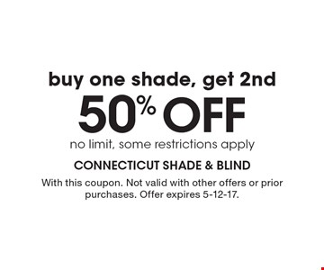 Buy one shade, get 2nd 50% off. No limit, some restrictions apply. With this coupon. Not valid with other offers or prior purchases. Offer expires 5-12-17.